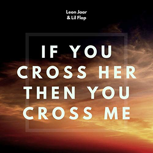 If You Cross Her, Then You Cross Me -