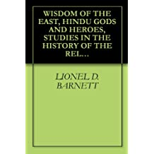 WISDOM OF THE EAST, HINDU GODS AND HEROES, STUDIES IN THE HISTORY OF THE RELIGION OF INDIA
