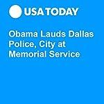 Obama Lauds Dallas Police, City at Memorial Service | Trevor Hughes,Tom Vanden Brook,John Bacon