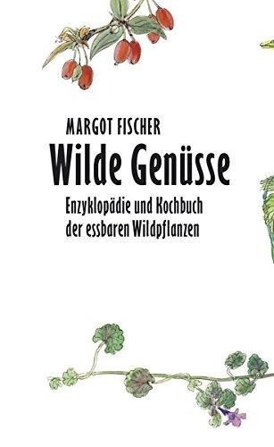 Wilde Genüsse: Enzyklopädie und Kochbuch der essbaren Wildpflanzen