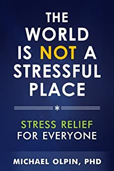 The World Is Not a Stressful Place: Stress Relief for Everyone by [Olpin PhD, Michael]