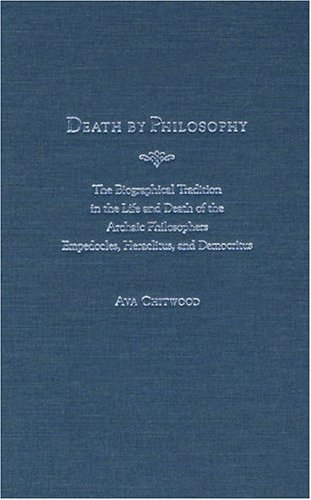 Death by Philosophy: The Biographical Tradition in the Life and Death of the Archaic Philosophers Empedocles, Heraclitus