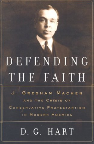Defending the Faith: J. Gresham Machen and the Crisis of Conservative Protestantism in Modern America (Defending Liberalism)