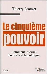 Le cinquième pouvoir. Comment internet bouleverse la politique par Thierry Crouzet