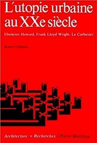 L'Utopie urbaine au XXe siècle : Ebenezer Howard, Franck Lloyd Wright, Le Corbusier par Robert Fishman