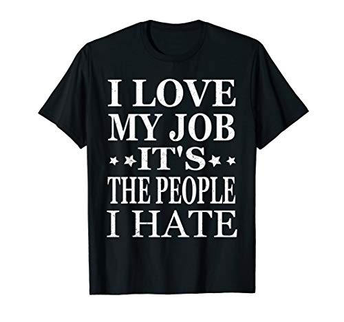 (I Love My Job It's The People I Hate Funny T-Shirts)
