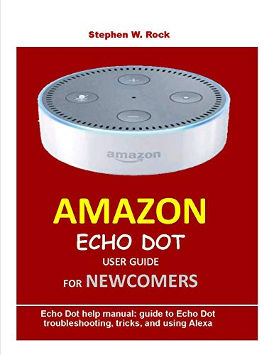 Pdf Home AMAZON ECHO DOT USER GUIDE FOR NEWCOMERS: Echo Dot help manual: guide to Echo Dot troubleshooting, tricks, and using Alexa