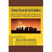 Cyborgs Versus the Earth Goddess: Men's Domestication of Women and Animals and Female Resistance