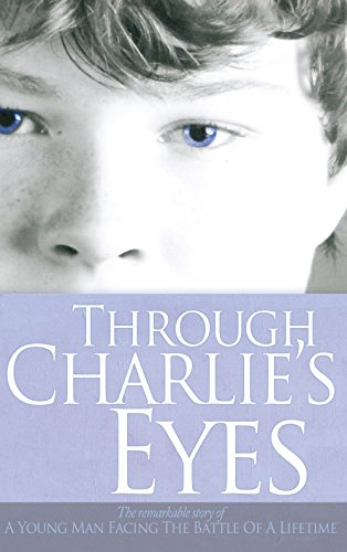 through-charlies-eyes-the-remarkable-story-of-a-young-man-facing-the-battle-of-a-lifetime