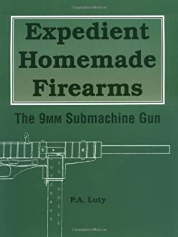Expedient Homemade Firearms: The 9mm Submachine Gun by [Luty, P.A.]