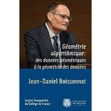 Géométrie algorithmique: des données géométriques à la géométrie des données: Leçon inaugurale prononcée le jeudi 23mars2017 (Leçons inaugurales t. 269) (French Edition)