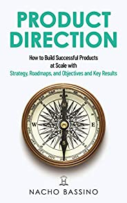 Product Direction: How to build successful products at scale with Strategy, Roadmaps, and Objectives and Key R