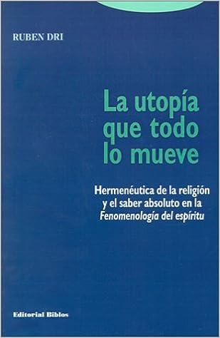 LA Utopima Que Todo Lo Mueve: Hermeneutica De LA Religion Y El Saber Absoluto En LA Fenomenologia Del Espiritu (Spanish Edition): Ruben R. Dri: ...