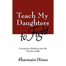 Teach My Daughters to Fight: Coming Out of Darkness Into His Marvelous Light by Sharmain Hines (2009-04-29)