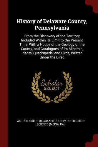 Download History of Delaware County, Pennsylvania: From the Discovery of the Territory Included Within Its Limit to the Present Time, With a Notice of the ... and Birds, Written Under the Direc PDF