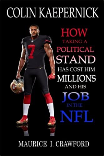 9f43de9b5 Colin Kaepernick  How Taking A Political Stand Has Cost Him Millions and  His Job In The NFL  Maurice I. Crawford  9781979235600  Amazon.com  Books