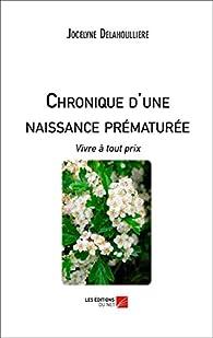 Chronique d'une Naissance Prematuree : Vivre a Tout Prix par Jocelyne Delahoulliere
