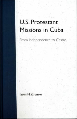 Read Online U.S. Protestant Missions in Cuba: From Independence to Castro PDF