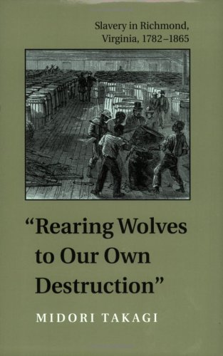 Rearing Wolves to Our Own Destruction: Slavery in Richmond Virginia, 1782–1865 (Carter G. Woodson Institute Series) [Midori Takagi] (Tapa Blanda)