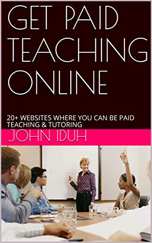 GET PAID TEACHING ONLINE: 20+ WEBSITES WHERE YOU CAN BE PAID TEACHING & TUTORING (Online Coaching & Consulting Book 7139)