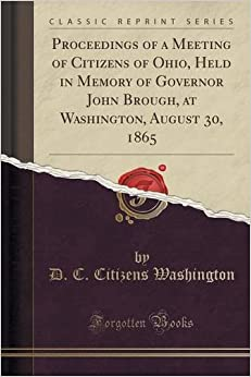 Book Proceedings of a Meeting of Citizens of Ohio, Held in Memory of Governor John Brough, at Washington, August 30, 1865 (Classic Reprint)