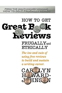 How to Get Great Book Reviews Frugally and Ethically: The ins and outs of using free reviews to build and sustain a writing career (HowToDoItFrugally Series for Writers) (Volume 3)