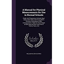 A Manual for Physical Measurements for Use in Normal Schools: Public and Preparatory Schools, Boys' Clubs, Girls' Clubs, and Young Men's Christian Associations, with Anthropometric Tables for Each Height of Each Age and Sex from Five to Twenty Years, and