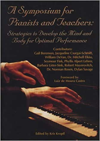 A Symposium for Pianists and Teachers: Strategies to Develop the Mind and  Body for Optimal Performance: Gail Berenson, Jacqueline Csurgai-Schmitt, ...