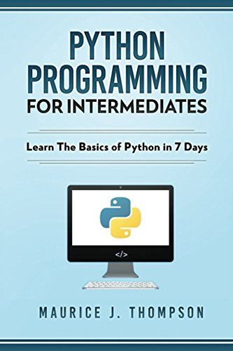 Python Programming For Intermediates: Learn The Basics Of Python In 7 Days! by Independently published