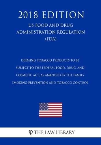 Deeming Tobacco Products To Be Subject to the Federal Food, Drug, and Cosmetic Act, as Amended by the Family Smoking Prevention and Tobacco Control ... Regulation) (FDA) (2018 Edition)