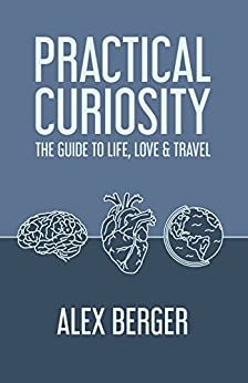 Practical Curiosity: The Guide to Life, Love & Travel by [Berger, Alex]