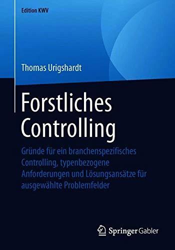 Forstliches Controlling: Gründe für ein branchenspezifisches Controlling, typenbezogene Anforderungen und Lösungsansätze für ausgewählte Problemfelder
