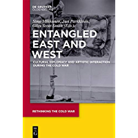 Entangled East and West: Cultural Diplomacy and Artistic Interaction during the Cold War (Rethinking the Cold War Book 4) (English Edition)