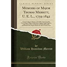 Memoirs of Major Thomas Merritt, U. E. L., 1759 1842: Cornet in Queen's Rangers, 1776 1803, Under Col. John Graves Simcoe, Major Commandant, Niagara Light Dragoons, in the War of 1812-14; Surveyor of Woods and Forests; And Sheriff of the Niagara District