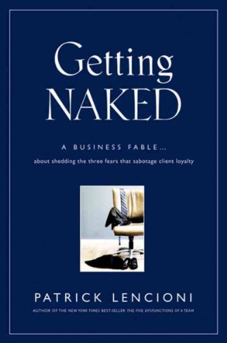 Getting Naked: A Business Fable About Shedding The Three Fears That Sabotage Client Loyalty (J-B Lencioni Series) PDF