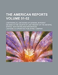 The American Reports Volume 51-52; Containing All Decisions of General Interest Decided in the Courts of Last Resort of the Several States with Notes