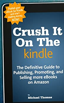 Crush It On The Kindle: The Beginners Guide to Publishing, Promoting, and Selling more eBooks on Amazon by [Thomas, Michael]