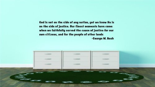 God is not on the side of any nation yet we know He is on the side of justice. Our finest moments have come when we faithfully served the cause of justice for our own citizens and for the people of other lands -George W. Bush Famous Inspirational Life Quote - Picture Art Image Living Room Bedroom Home Decor Peel & Stick Sticker Graphic Design Vinyl Wall Decal Size : 22 Inches X 22 Inches - 22 Colors Available