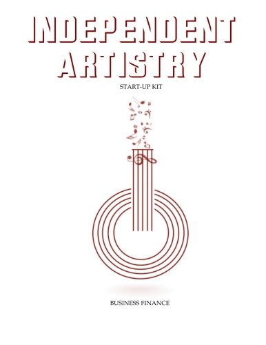 Independent Artistry Start-Up Kit: Business Finance (Independent Artistry: A How-to Book for Aspiring Music Artists) (Volume 6) pdf epub