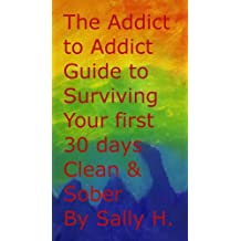 The Addict to Addict Guide to Surviving your First Thirty Days CLEAN & Sober (The Addict to Addict Guide to Living Clean & Sober Book 1)