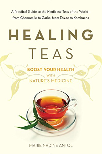 Healing Teas: A Practical Guide to the Medicinal Teas of the World -- from Chamomile to Garlic, from Essiac to Kombucha