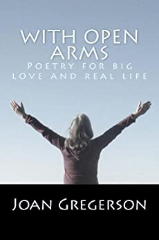 With Open Arms: Poetry for Big Love and Real Life by [Gregerson, Joan]