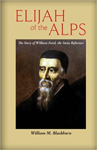 Elijah of the Alps: The Story of William Farel, the Swiss