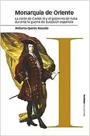 Monarquía de Oriente: La corte de Carlos III y el gobierno de Italia durante la guerra de Sucesión española Estudios: Amazon.es: Quirós Rosado, Roberto: Libros