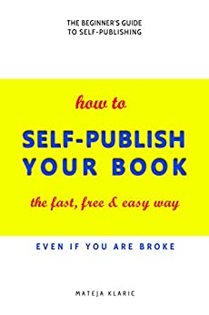 How to Self-Publish Your Book: The Fast, Free & Easy Way (Self-Publishing Made Easy Book 1) by [Klaric, Mateja]