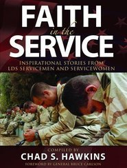 Faith in the Service: True Stories from Latter-day Saint Servicemen and Women