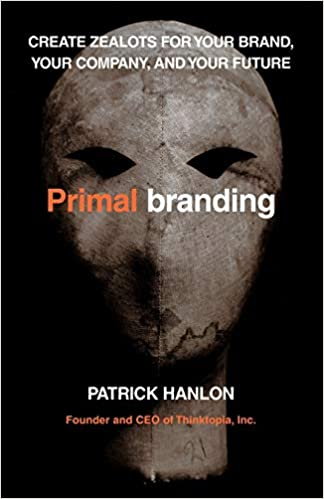 Primalbranding Create Zealots for Your Brand and Your Future Your Company