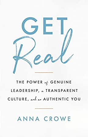 Amazon Com Get Real The Power Of Genuine Leadership A Transparent Culture And An Authentic You Ebook Crowe Anna Kindle Store