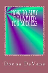 How To Stay Motivated For Success: Steps for Living the Successful Lifestyle Paperback