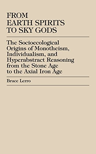 From Earth Spirits to Sky Gods: The Socioecological Origins of Monotheism, Individualism, and Hyper-Abstract Reasoning, From the Stone Age to the Axial Iron Age by Bruce Lerro